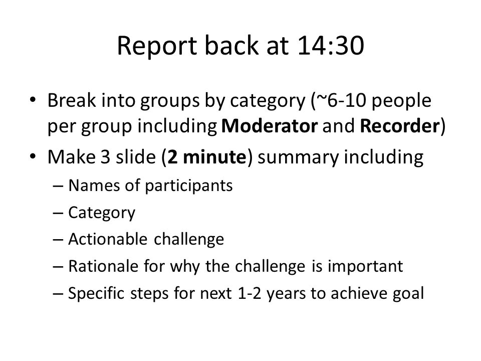 Report back at 14:30 Break into groups by category (~6-10 people per group including Moderator and Recorder) Make 3 slide (2 minute) summary including – Names of participants – Category – Actionable challenge – Rationale for why the challenge is important – Specific steps for next 1-2 years to achieve goal
