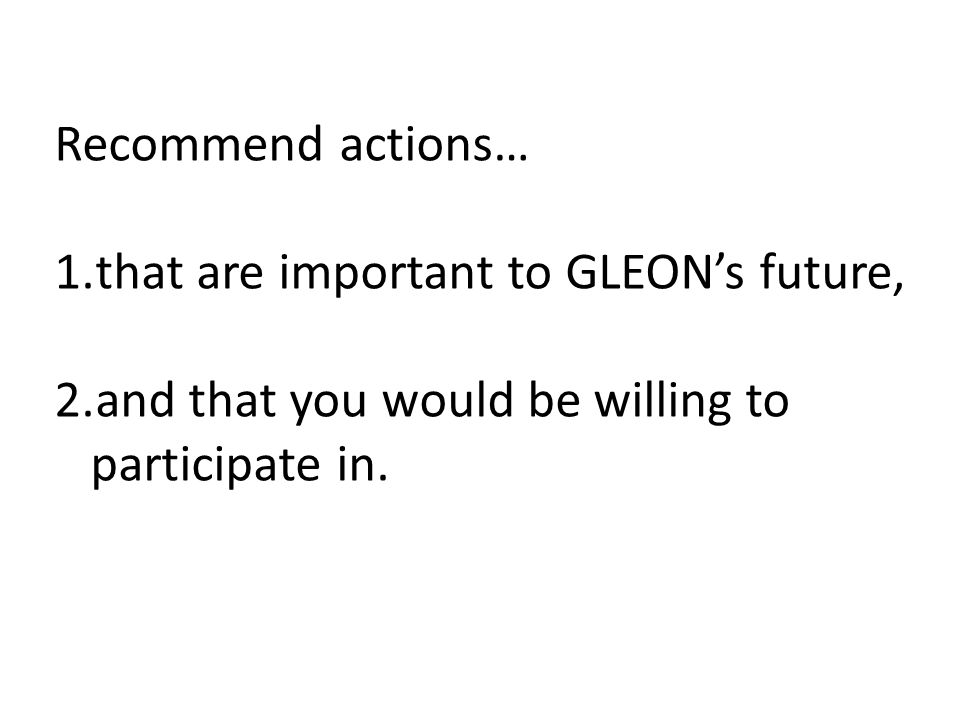 Recommend actions… 1.that are important to GLEONs future, 2.and that you would be willing to participate in.