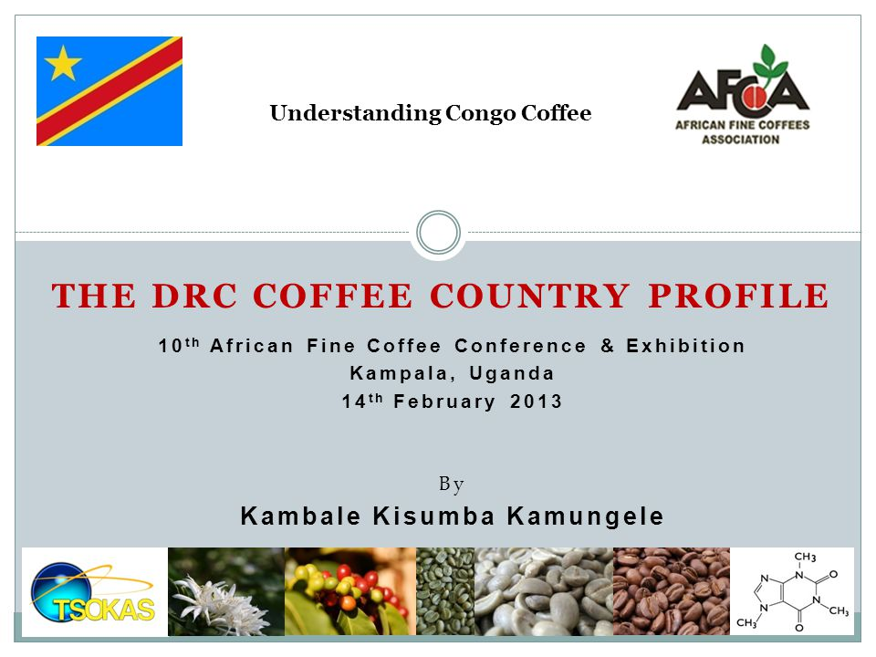 By Kambale Kisumba Kamungele THE DRC COFFEE COUNTRY PROFILE 10 th African Fine Coffee Conference & Exhibition Kampala, Uganda 14 th February 2013 Unde