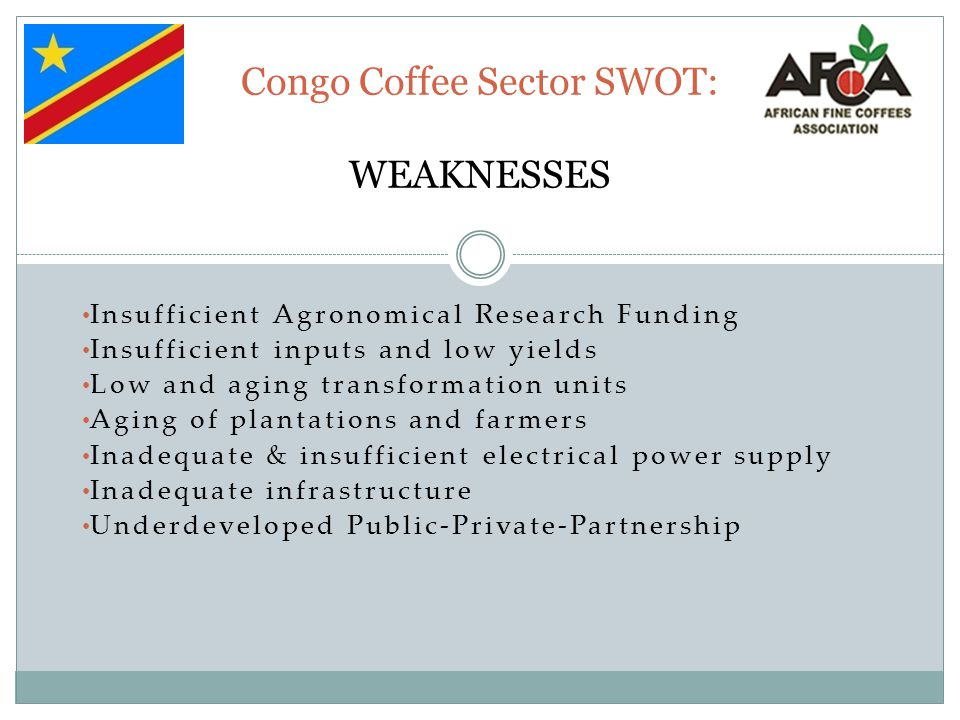 Congo Coffee Sector SWOT: WEAKNESSES Insufficient Agronomical Research Funding Insufficient inputs and low yields Low and aging transformation units A