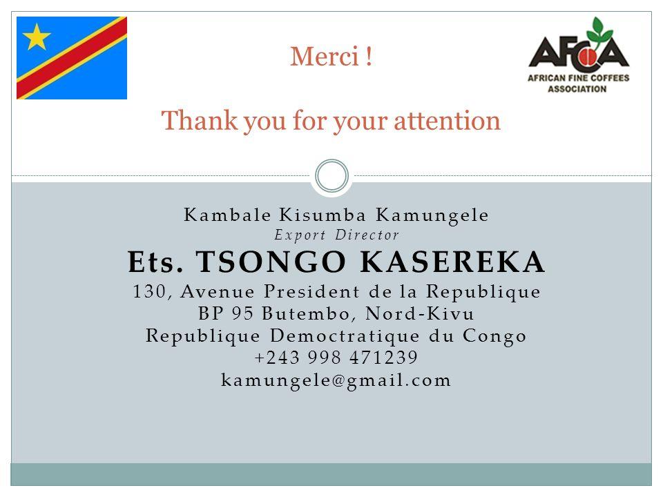 Merci ! Thank you for your attention Kambale Kisumba Kamungele Export Director Ets. TSONGO KASEREKA 130, Avenue President de la Republique BP 95 Butem