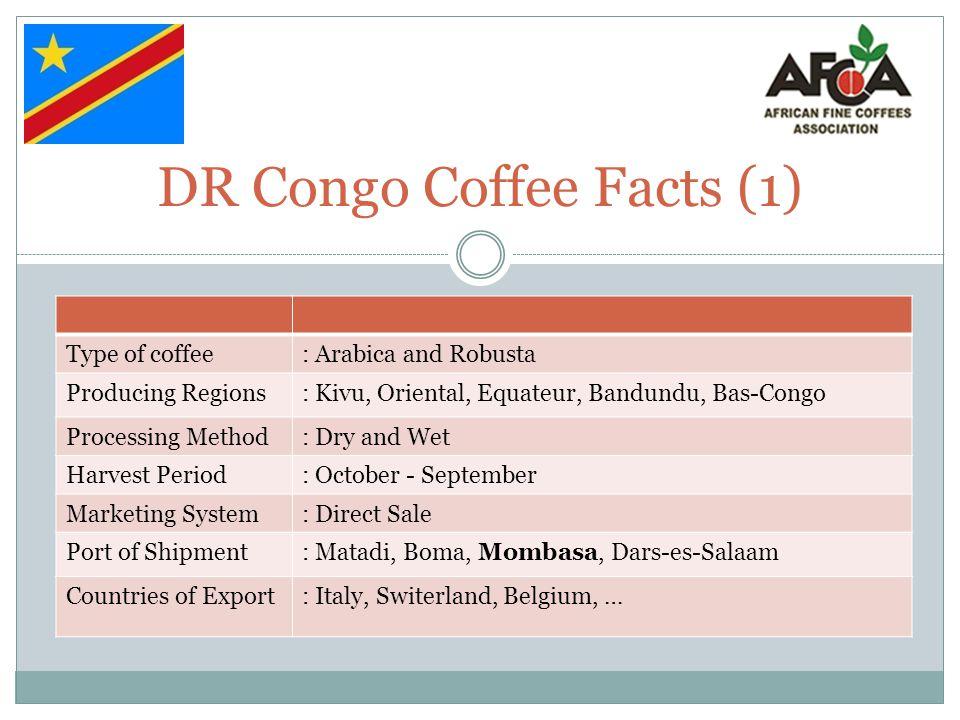 DR Congo Coffee Facts (1) Type of coffee: Arabica and Robusta Producing Regions: Kivu, Oriental, Equateur, Bandundu, Bas-Congo Processing Method: Dry