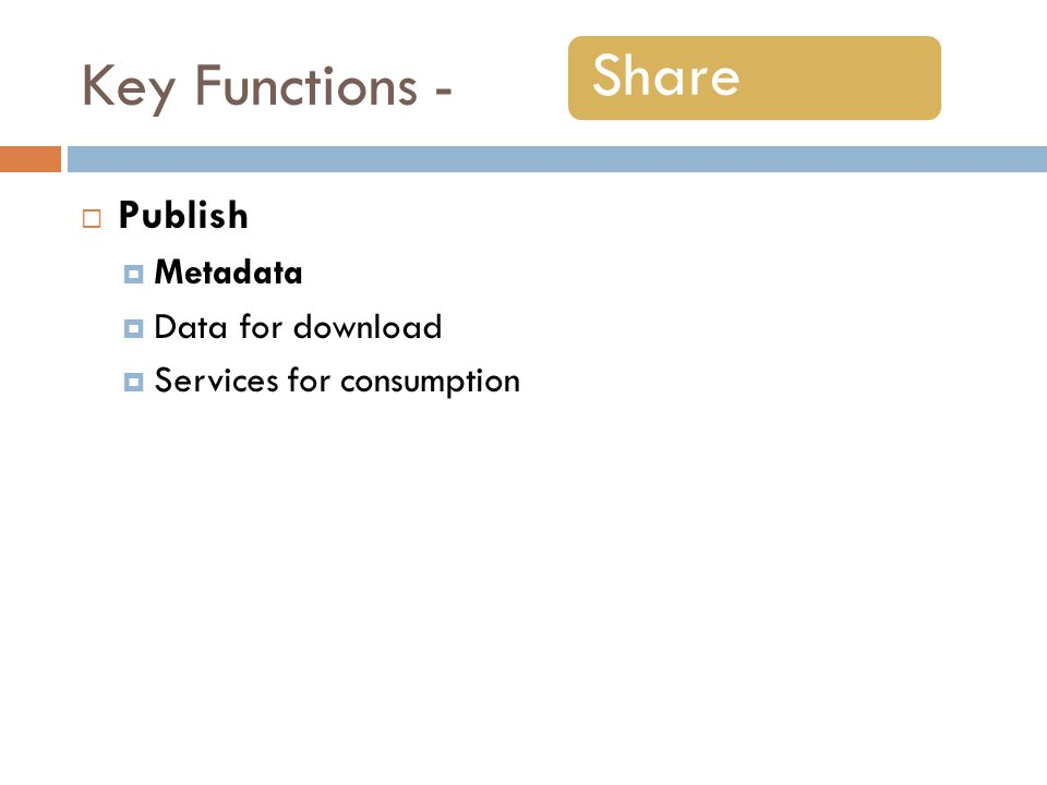 Key Functions - Publish Metadata Data for download Services for consumption Share