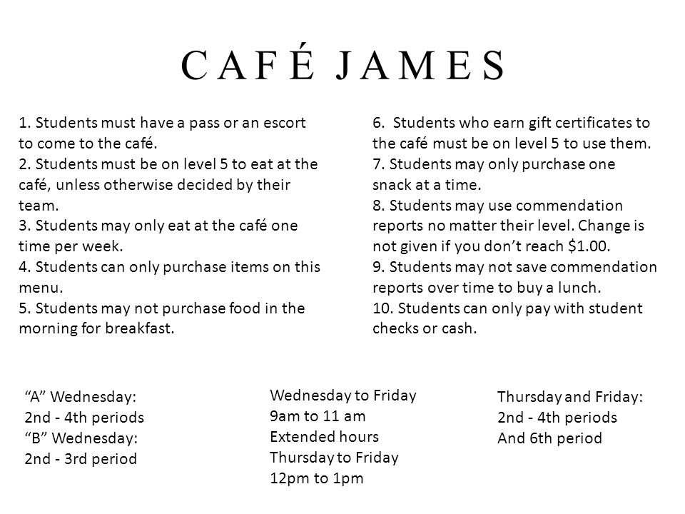 C A F É J A M E S 1. Students must have a pass or an escort to come to the café.