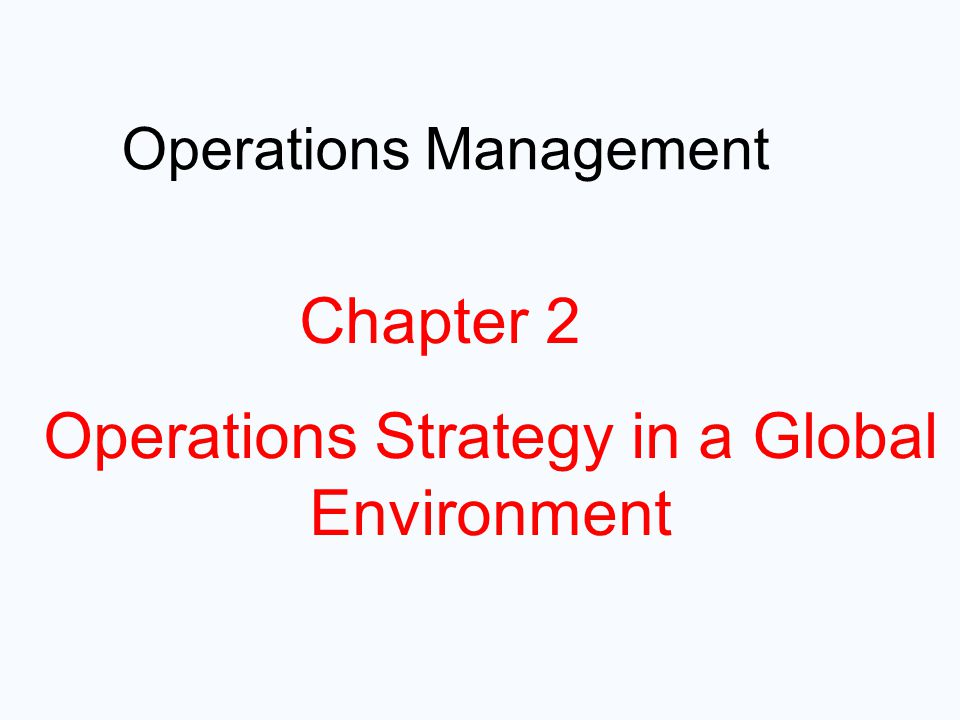 Operations Management Chapter 1 – Operations and Productivity11 Chapter 2 Operations Strategy in a Global Environment