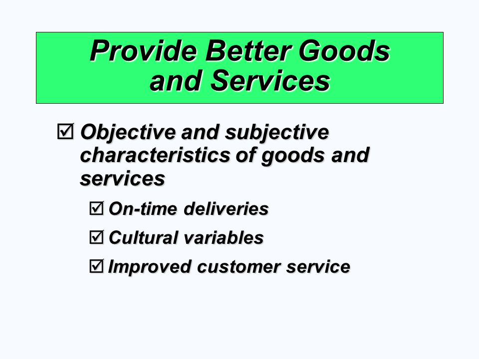 Provide Better Goods and Services Objective and subjective characteristics of goods and services Objective and subjective characteristics of goods and