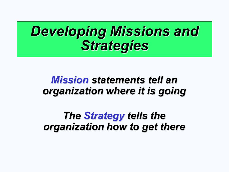 Developing Missions and Strategies Mission statements tell an organization where it is going The Strategy tells the organization how to get there