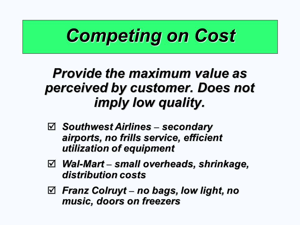 Competing on Cost Provide the maximum value as perceived by customer. Does not imply low quality. Southwest Airlines – secondary airports, no frills s