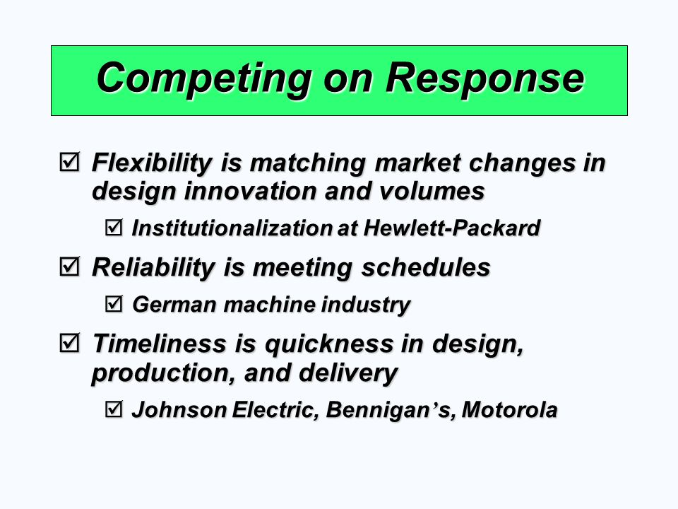 Competing on Response Flexibility is matching market changes in design innovation and volumes Flexibility is matching market changes in design innovat