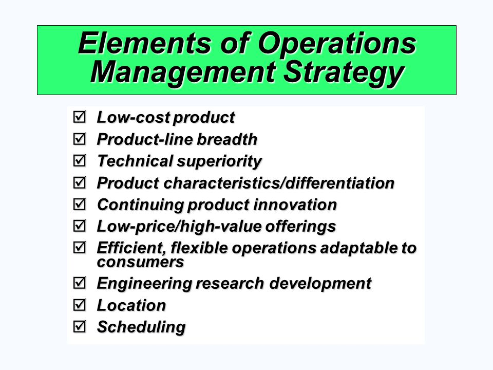 Elements of Operations Management Strategy Low-cost product Low-cost product Product-line breadth Product-line breadth Technical superiority Technical