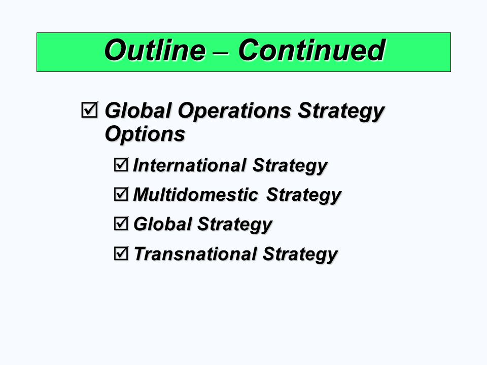Four International Operations Strategies Cost Reduction Considerations HighLow HighLow Local Responsiveness Considerations (Quick Response and/or Differentiation) International Strategy Import/export or license existing product Examples U.S.