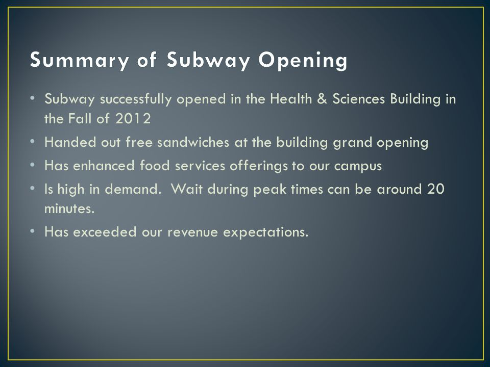 Subway successfully opened in the Health & Sciences Building in the Fall of 2012 Handed out free sandwiches at the building grand opening Has enhanced food services offerings to our campus Is high in demand.