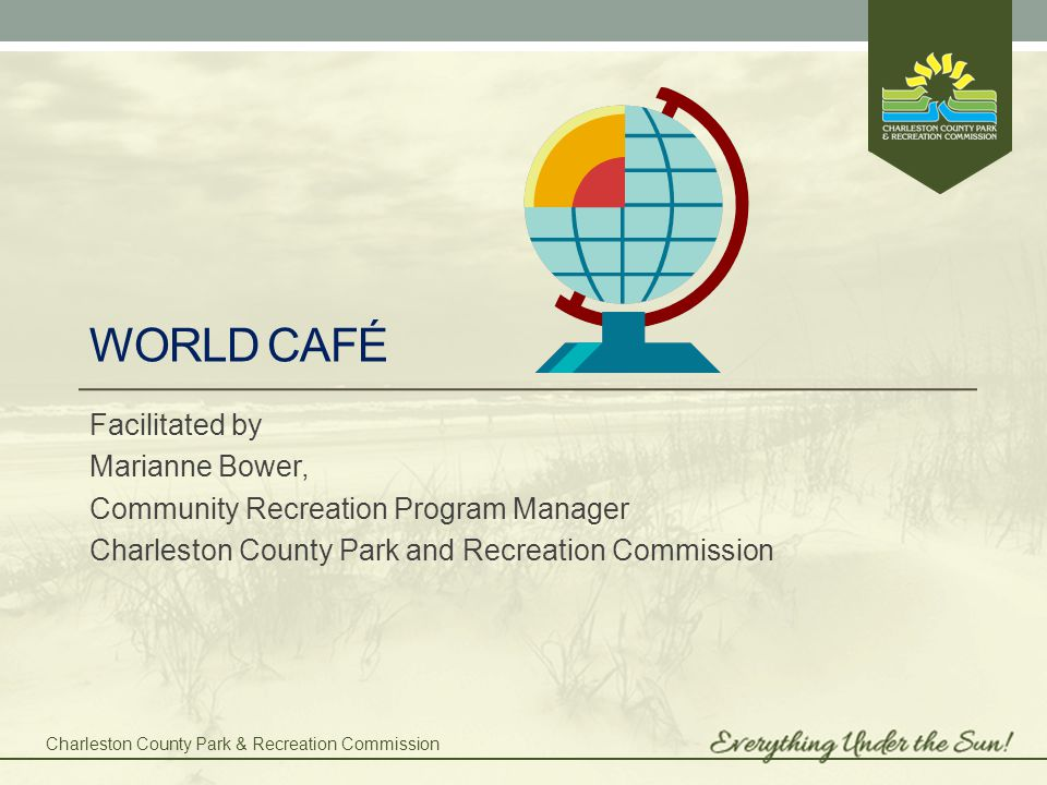 Charleston County Park & Recreation Commission What is the World Café and why is it needed.