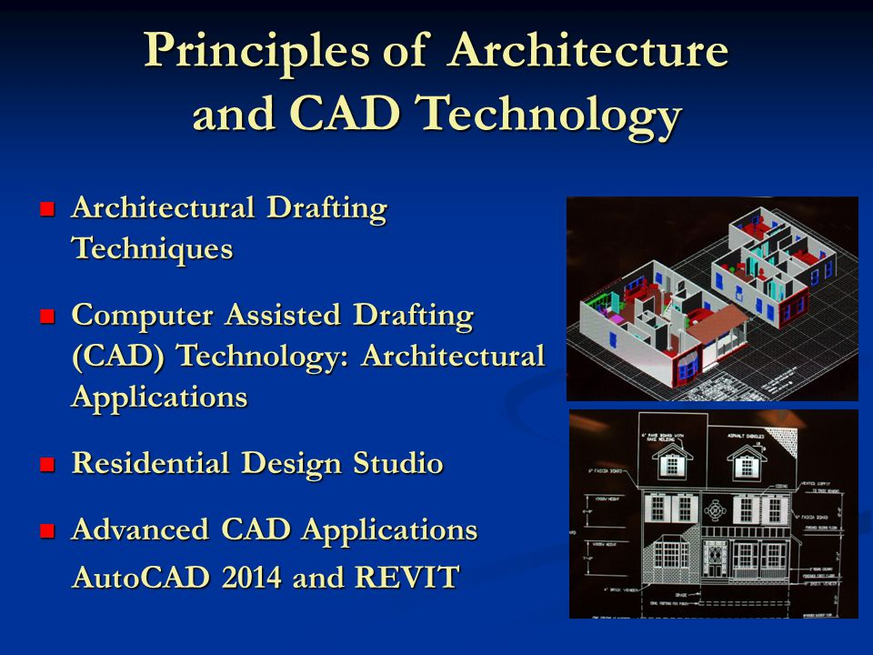 Principles of Architecture and CAD Technology Architectural Drafting Techniques Architectural Drafting Techniques Computer Assisted Drafting (CAD) Technology: Architectural Applications Computer Assisted Drafting (CAD) Technology: Architectural Applications Residential Design Studio Residential Design Studio Advanced CAD Applications Advanced CAD Applications AutoCAD 2014 and REVIT AutoCAD 2014 and REVIT