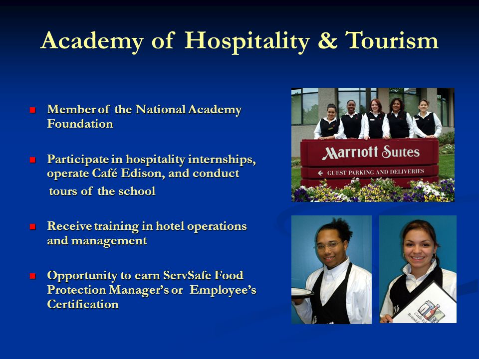 Academy of Hospitality & Tourism Member of the National Academy Foundation Member of the National Academy Foundation Participate in hospitality internships, operate Café Edison, and conduct Participate in hospitality internships, operate Café Edison, and conduct tours of the school tours of the school Receive training in hotel operations and management Receive training in hotel operations and management Opportunity to earn ServSafe Food Protection Managers or Employees Certification Opportunity to earn ServSafe Food Protection Managers or Employees Certification