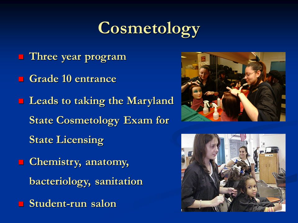 Cosmetology Three year program Three year program Grade 10 entrance Grade 10 entrance Leads to taking the Maryland State Cosmetology Exam for State Licensing Leads to taking the Maryland State Cosmetology Exam for State Licensing Chemistry, anatomy, bacteriology, sanitation Chemistry, anatomy, bacteriology, sanitation Student-run salon Student-run salon
