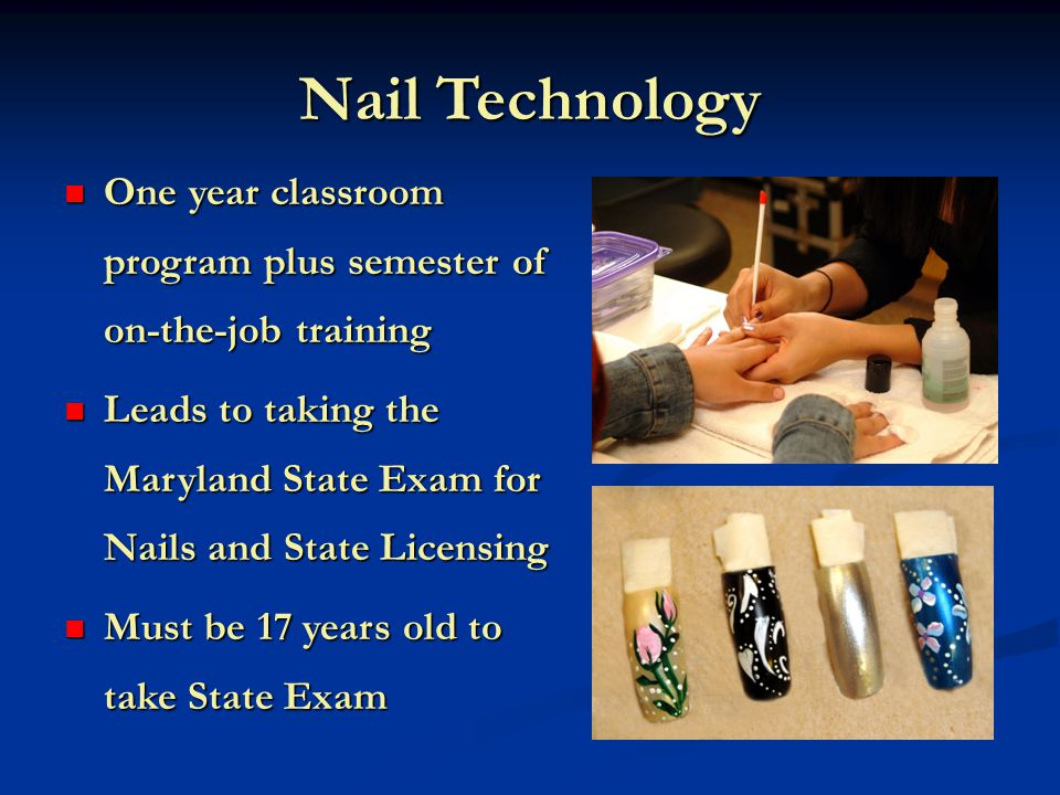 Nail Technology One year classroom program plus semester of on-the-job training One year classroom program plus semester of on-the-job training Leads to taking the Maryland State Exam for Nails and State Licensing Leads to taking the Maryland State Exam for Nails and State Licensing Must be 17 years old to take State Exam Must be 17 years old to take State Exam