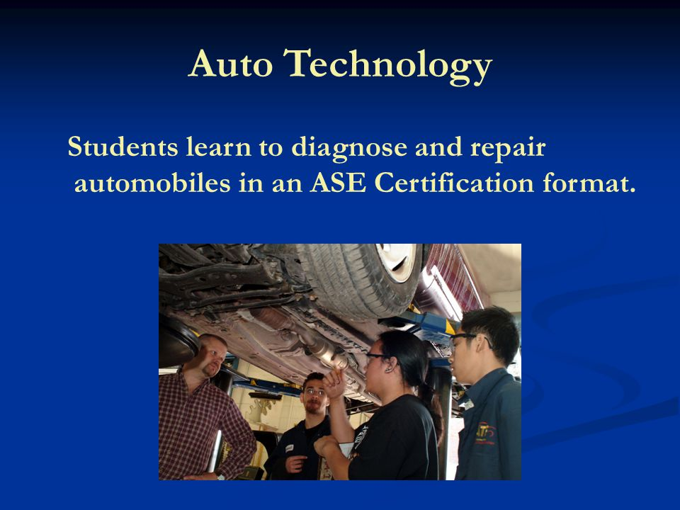 Auto Technology Students learn to diagnose and repair automobiles in an ASE Certification format.