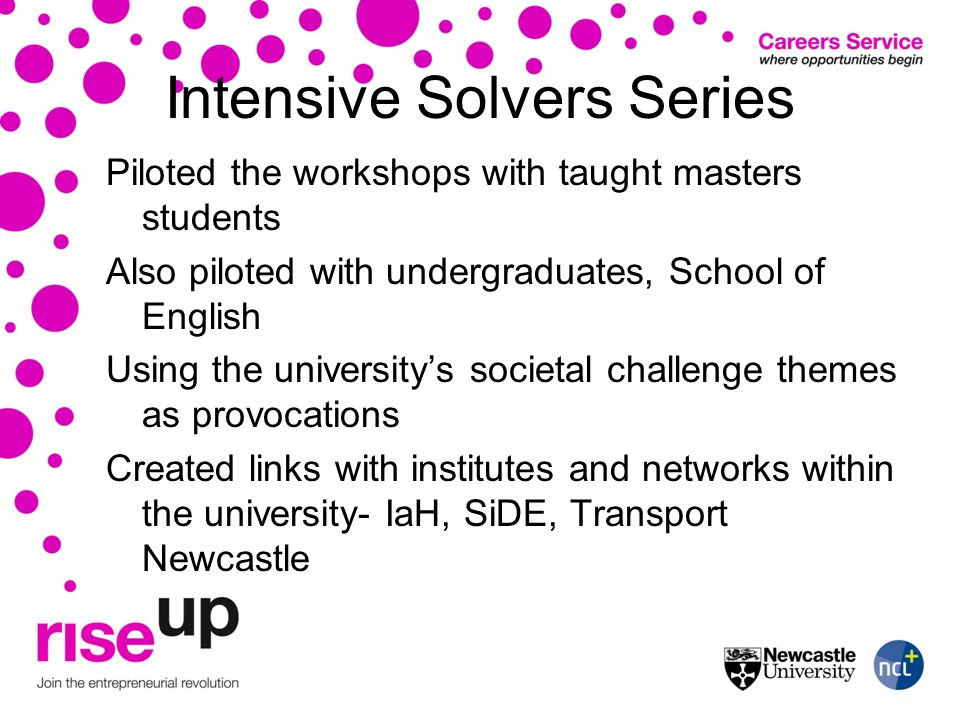 Intensive Solvers Series Piloted the workshops with taught masters students Also piloted with undergraduates, School of English Using the universitys societal challenge themes as provocations Created links with institutes and networks within the university- IaH, SiDE, Transport Newcastle