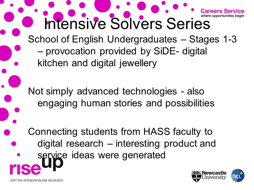 Intensive Solvers Series School of English Undergraduates – Stages 1-3 – provocation provided by SiDE- digital kitchen and digital jewellery Not simply advanced technologies - also engaging human stories and possibilities Connecting students from HASS faculty to digital research – interesting product and service ideas were generated