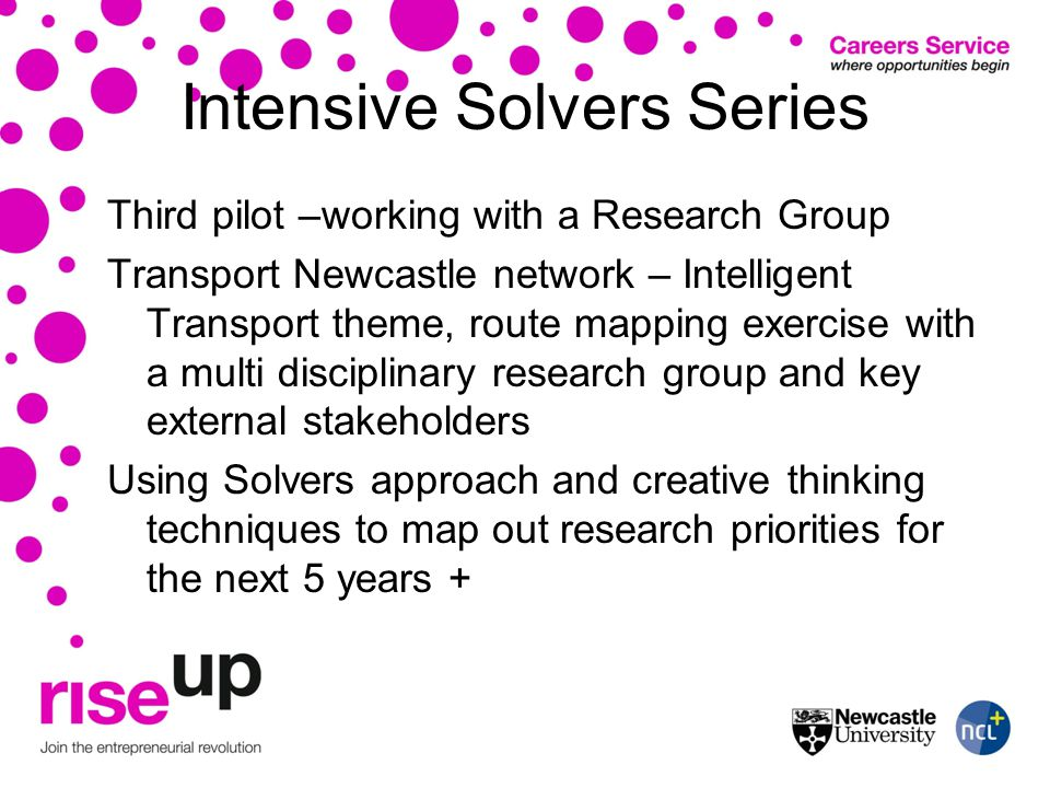 Intensive Solvers Series Third pilot –working with a Research Group Transport Newcastle network – Intelligent Transport theme, route mapping exercise with a multi disciplinary research group and key external stakeholders Using Solvers approach and creative thinking techniques to map out research priorities for the next 5 years +