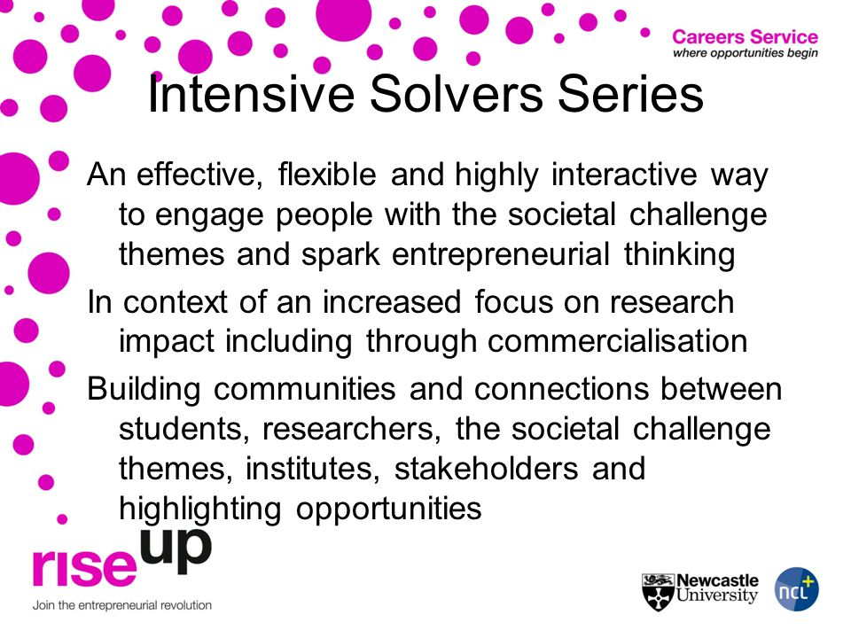 Intensive Solvers Series An effective, flexible and highly interactive way to engage people with the societal challenge themes and spark entrepreneurial thinking In context of an increased focus on research impact including through commercialisation Building communities and connections between students, researchers, the societal challenge themes, institutes, stakeholders and highlighting opportunities