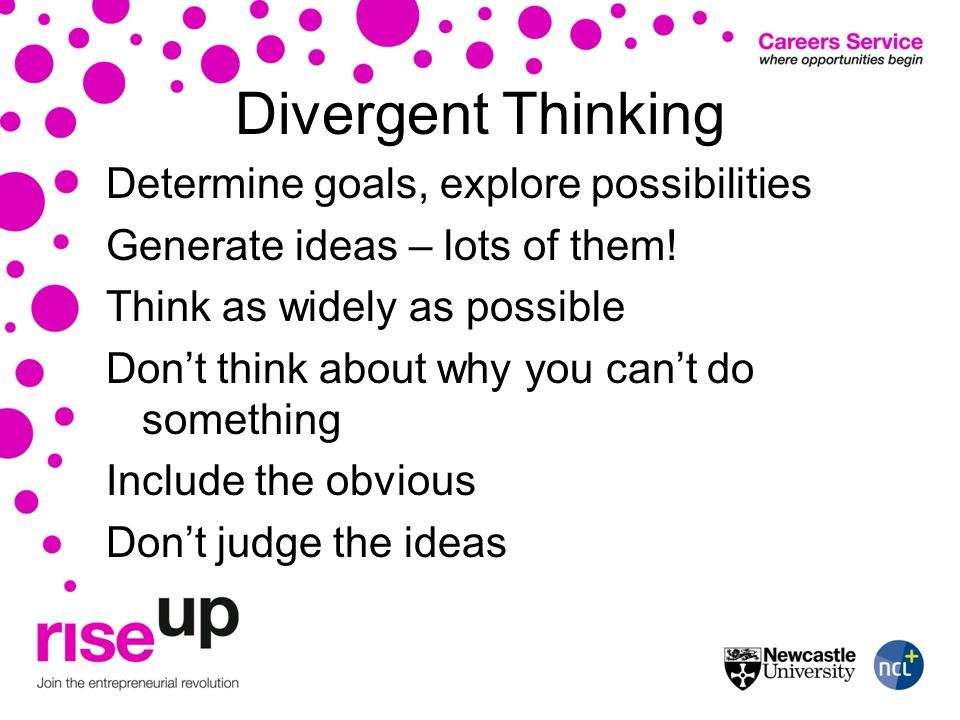 Divergent Thinking Determine goals, explore possibilities Generate ideas – lots of them.