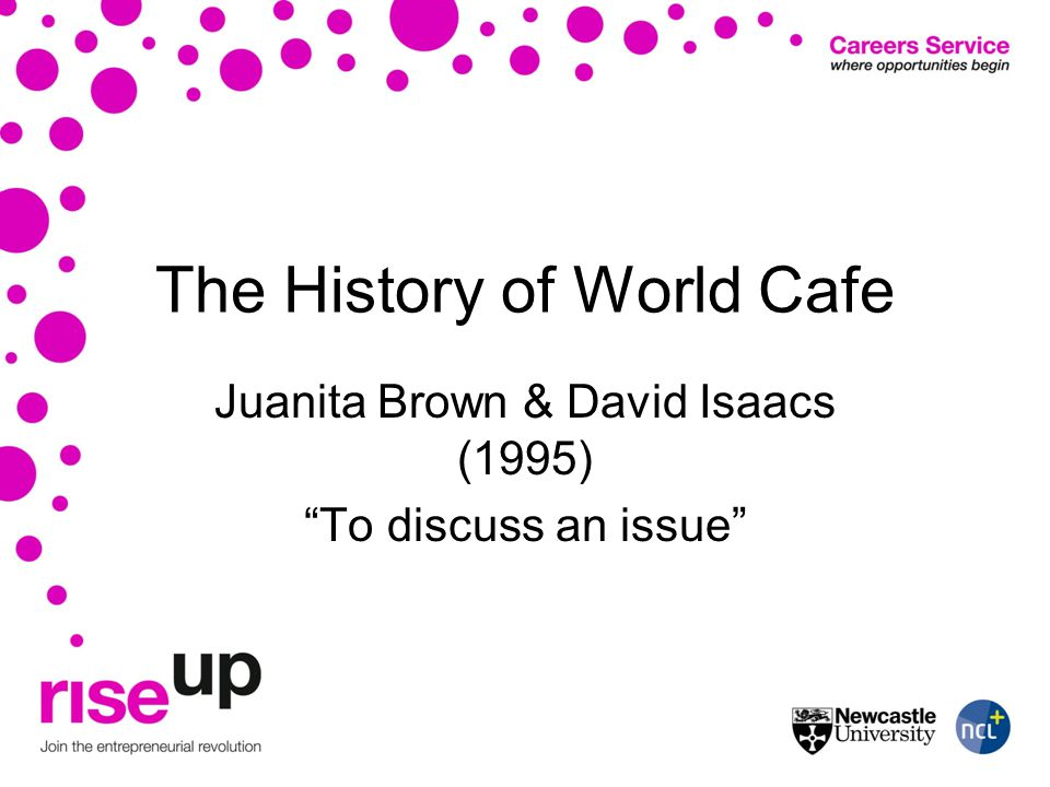 The History of World Cafe Juanita Brown & David Isaacs (1995) To discuss an issue
