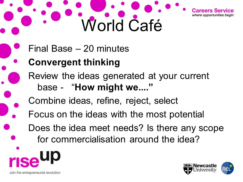 World Café Final Base – 20 minutes Convergent thinking Review the ideas generated at your current base - How might we....