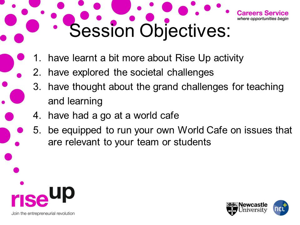 Session Objectives: 1.have learnt a bit more about Rise Up activity 2.have explored the societal challenges 3.have thought about the grand challenges for teaching and learning 4.have had a go at a world cafe 5.be equipped to run your own World Cafe on issues that are relevant to your team or students
