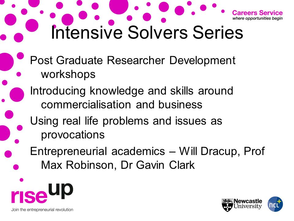 Intensive Solvers Series Post Graduate Researcher Development workshops Introducing knowledge and skills around commercialisation and business Using real life problems and issues as provocations Entrepreneurial academics – Will Dracup, Prof Max Robinson, Dr Gavin Clark