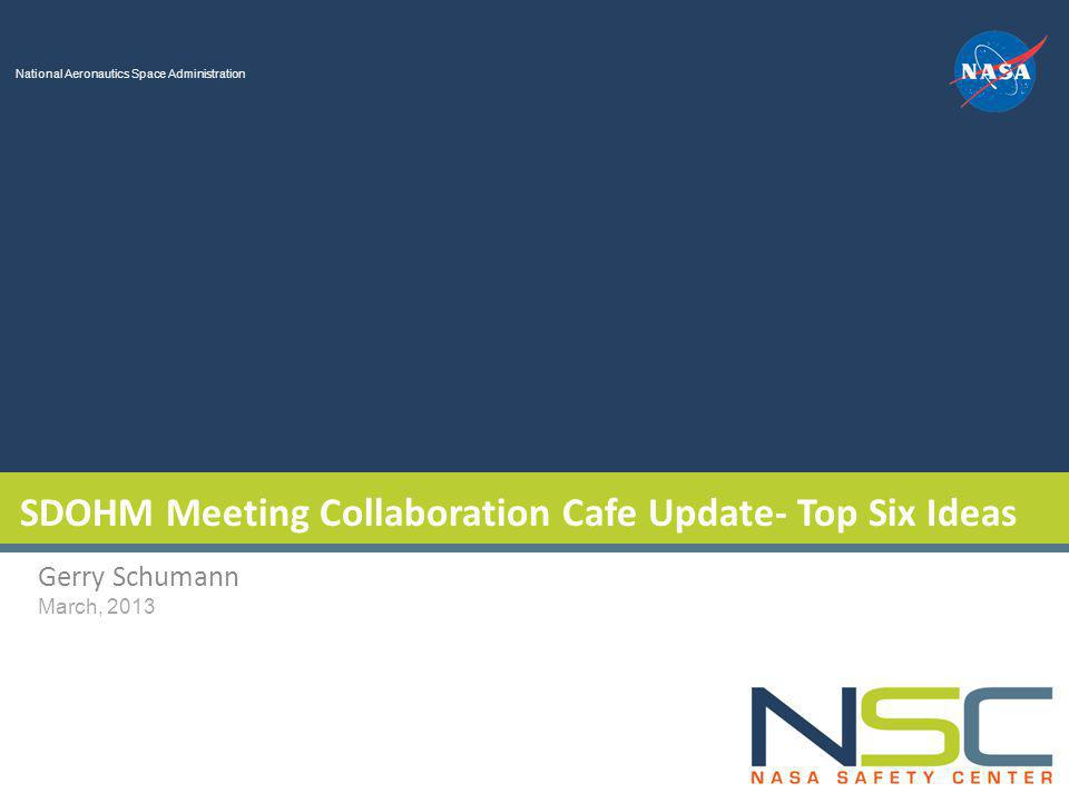 National Aeronautics Space Administration SDOHM Meeting Collaboration Cafe Update- Top Six Ideas Gerry Schumann March, 2013