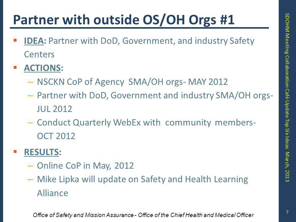 SDOHM Meeting Collaboration Café Update Top Six Ideas March, 2013 Office of Safety and Mission Assurance - Office of the Chief Health and Medical Officer Partner with outside OS/OH Orgs #1 IDEA: Partner with DoD, Government, and industry Safety Centers ACTIONS: – NSCKN CoP of Agency SMA/OH orgs- MAY 2012 – Partner with DoD, Government and industry SMA/OH orgs- JUL 2012 – Conduct Quarterly WebEx with community members- OCT 2012 RESULTS: – Online CoP in May, 2012 – Mike Lipka will update on Safety and Health Learning Alliance 7