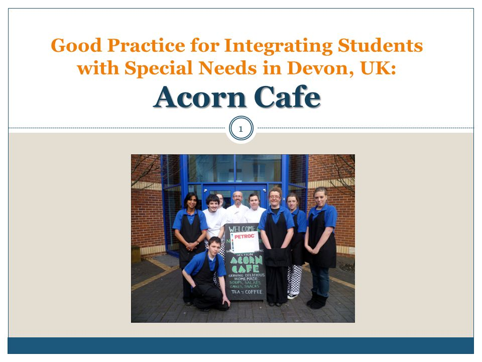 Acorn Cafe Good Practice for Integrating Students with Special Needs in Devon, UK: Acorn Cafe 1