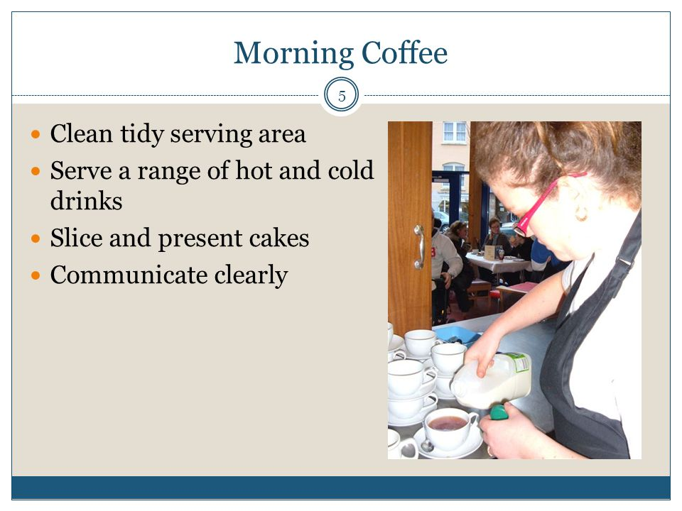 Morning Coffee Clean tidy serving area Serve a range of hot and cold drinks Slice and present cakes Communicate clearly 5