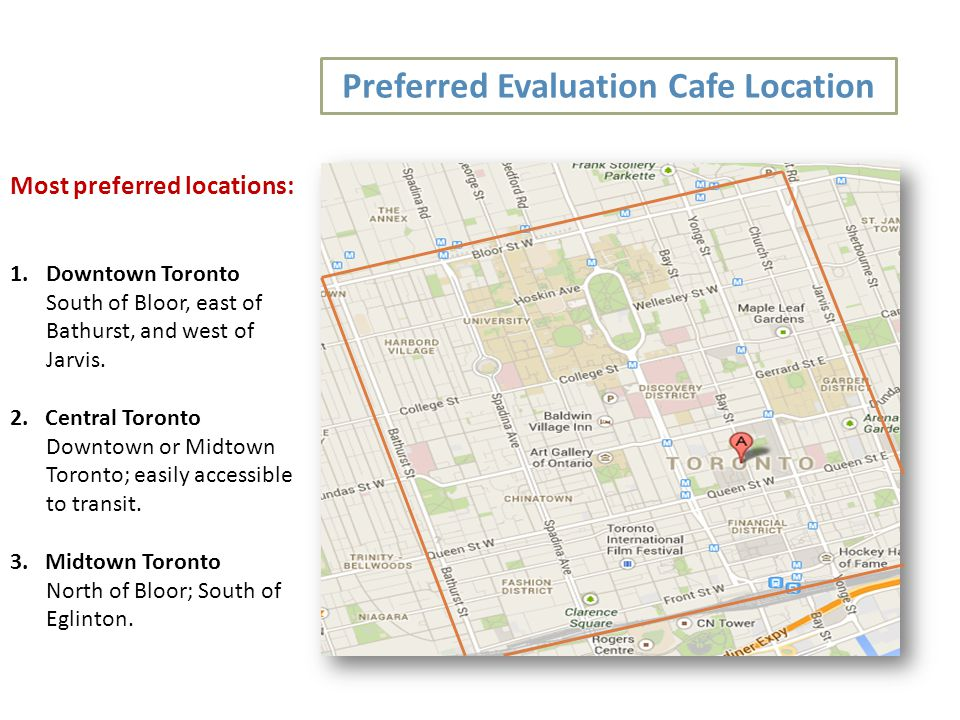 Preferred Evaluation Cafe Location Most preferred locations: 1.Downtown Toronto South of Bloor, east of Bathurst, and west of Jarvis.