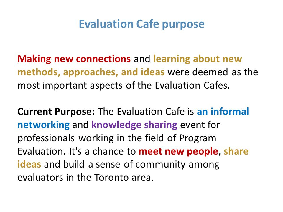 Evaluation Cafe purpose Making new connections and learning about new methods, approaches, and ideas were deemed as the most important aspects of the Evaluation Cafes.