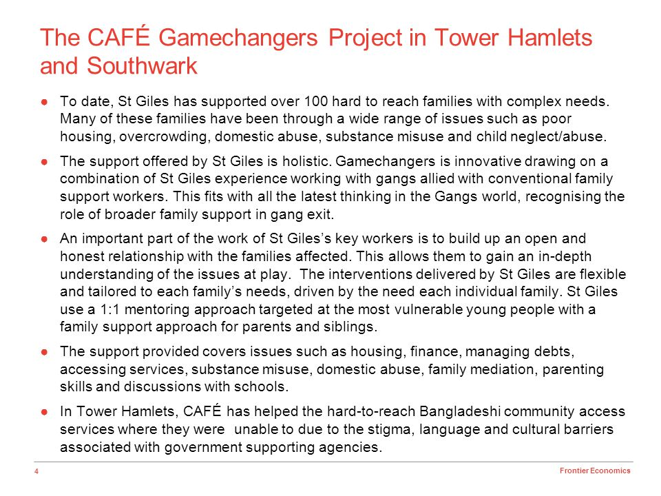 4 Frontier Economics The CAFÉ Gamechangers Project in Tower Hamlets and Southwark To date, St Giles has supported over 100 hard to reach families with