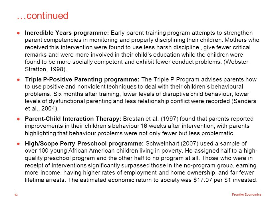 43 Frontier Economics Incredible Years programme: Early parent-training program attempts to strengthen parent competencies in monitoring and properly