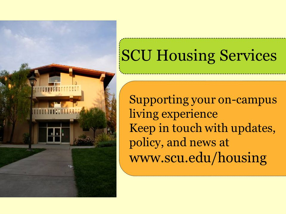 SCU Housing Services Supporting your on-campus living experience Keep in touch with updates, policy, and news at www.scu.edu/housing