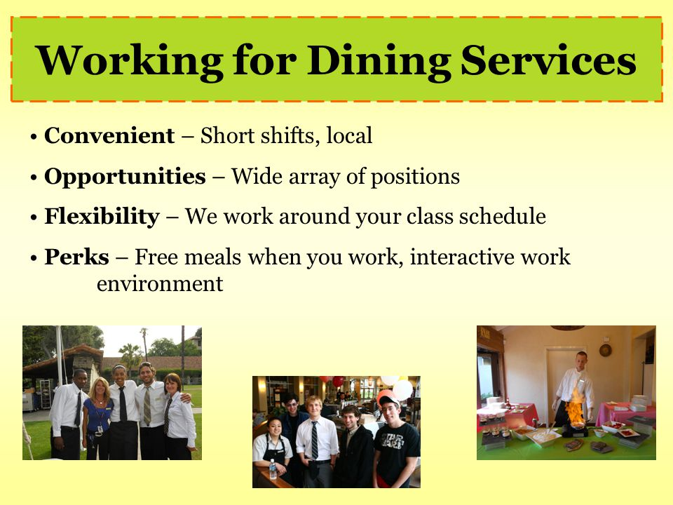 Working for Dining Services Convenient – Short shifts, local Opportunities – Wide array of positions Flexibility – We work around your class schedule Perks – Free meals when you work, interactive work environment