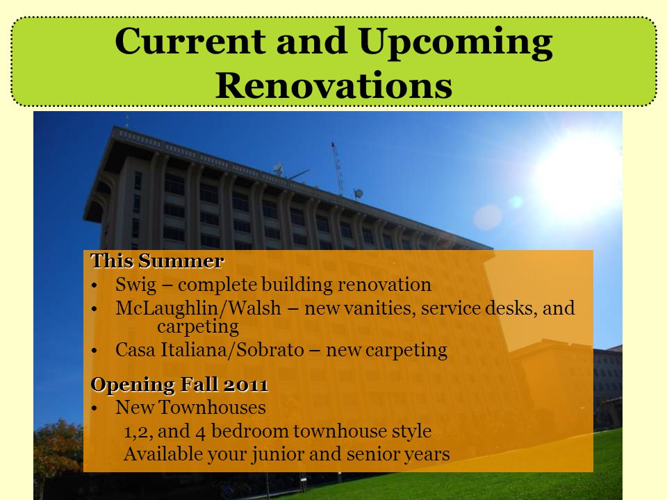 This Summer Swig – complete building renovation McLaughlin/Walsh – new vanities, service desks, and carpeting Casa Italiana/Sobrato – new carpeting Opening Fall 2011 New Townhouses 1,2, and 4 bedroom townhouse style Available your junior and senior years Current and Upcoming Renovations