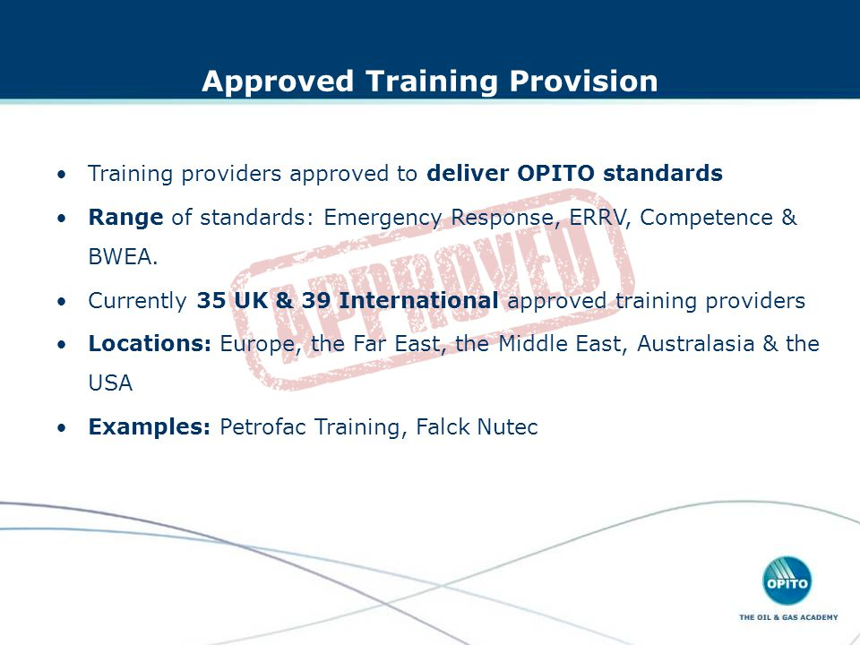 Approved Training Provision Training providers approved to deliver OPITO standards Range of standards: Emergency Response, ERRV, Competence & BWEA.