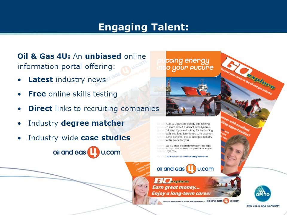 Engaging Talent: Oil & Gas 4U: An unbiased online information portal offering: Latest industry news Free online skills testing Direct links to recruiting companies Industry degree matcher Industry-wide case studies