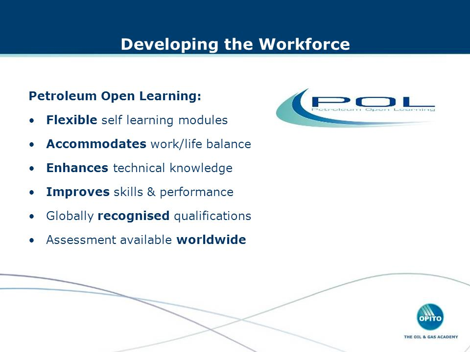 Petroleum Open Learning: Flexible self learning modules Accommodates work/life balance Enhances technical knowledge Improves skills & performance Globally recognised qualifications Assessment available worldwide Developing the Workforce
