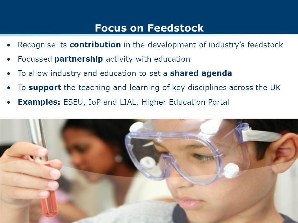 Focus on Feedstock Recognise its contribution in the development of industrys feedstock Focussed partnership activity with education To allow industry and education to set a shared agenda To support the teaching and learning of key disciplines across the UK Examples: ESEU, IoP and LIAL, Higher Education Portal