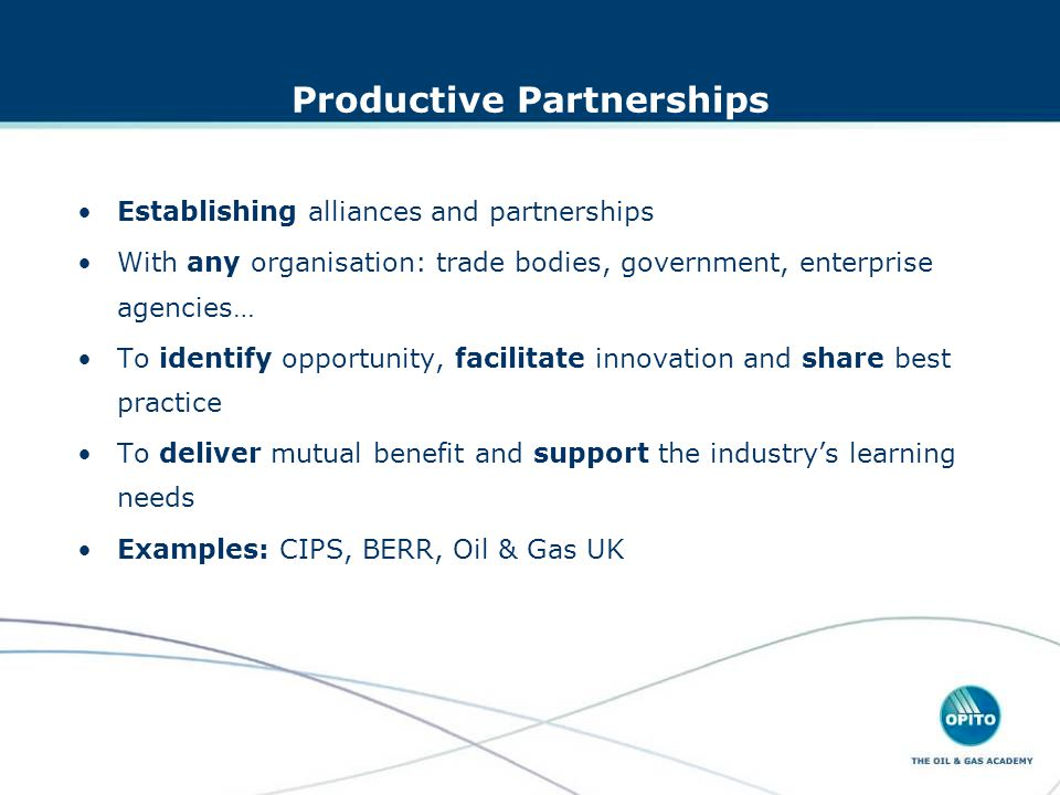 Productive Partnerships Establishing alliances and partnerships With any organisation: trade bodies, government, enterprise agencies… To identify opportunity, facilitate innovation and share best practice To deliver mutual benefit and support the industrys learning needs Examples: CIPS, BERR, Oil & Gas UK