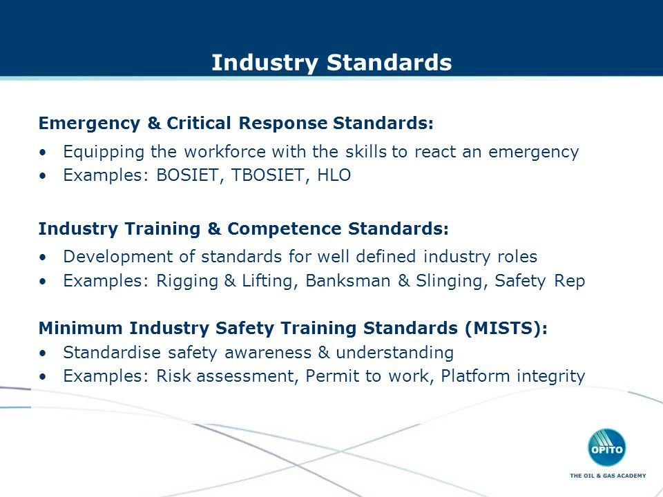 Industry Standards Emergency & Critical Response Standards: Equipping the workforce with the skills to react an emergency Examples: BOSIET, TBOSIET, HLO Industry Training & Competence Standards: Development of standards for well defined industry roles Examples: Rigging & Lifting, Banksman & Slinging, Safety Rep Minimum Industry Safety Training Standards (MISTS): Standardise safety awareness & understanding Examples: Risk assessment, Permit to work, Platform integrity