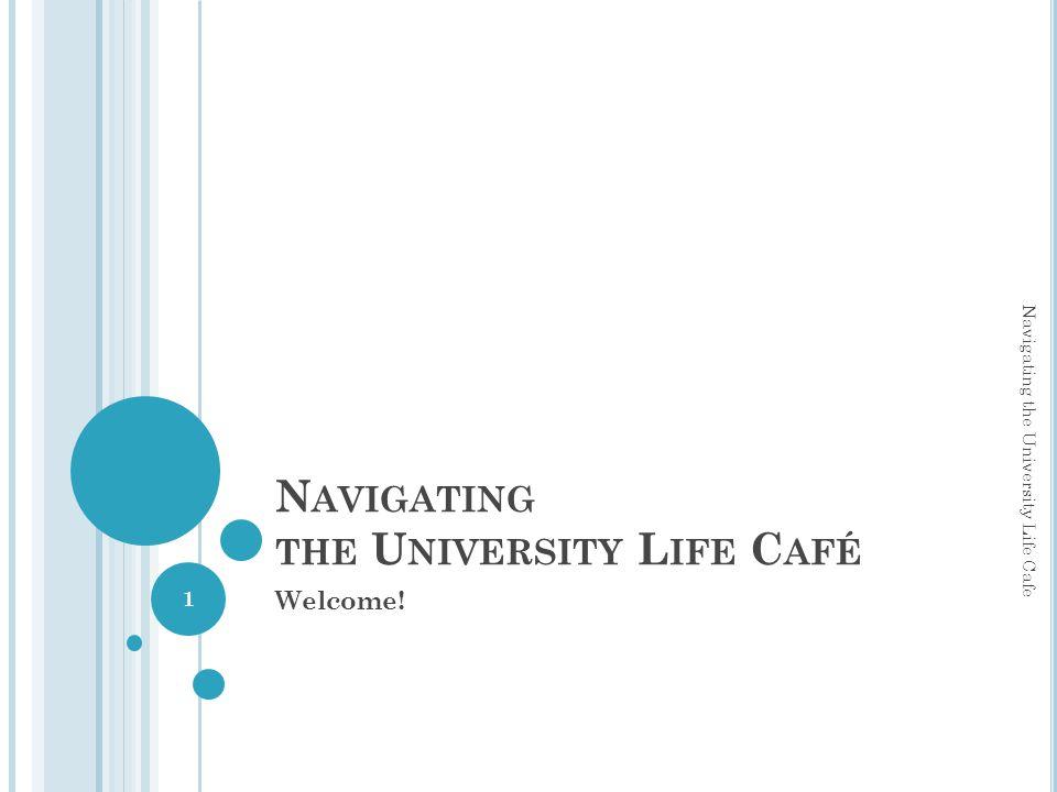 N AVIGATING THE U NIVERSITY L IFE C AFÉ Welcome! Navigating the University Life Cafe 1