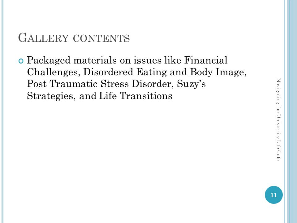 G ALLERY CONTENTS Packaged materials on issues like Financial Challenges, Disordered Eating and Body Image, Post Traumatic Stress Disorder, Suzys Strategies, and Life Transitions 11 Navigating the University Life Cafe